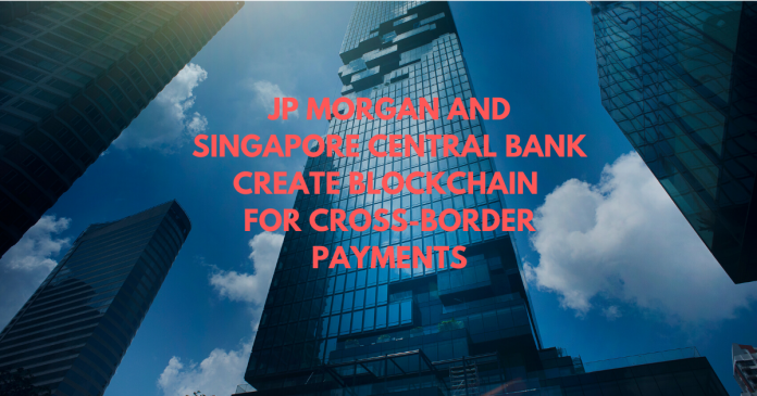 JP Morgan and Singapore Central Bank Create Blockchain for Cross-Border Payments