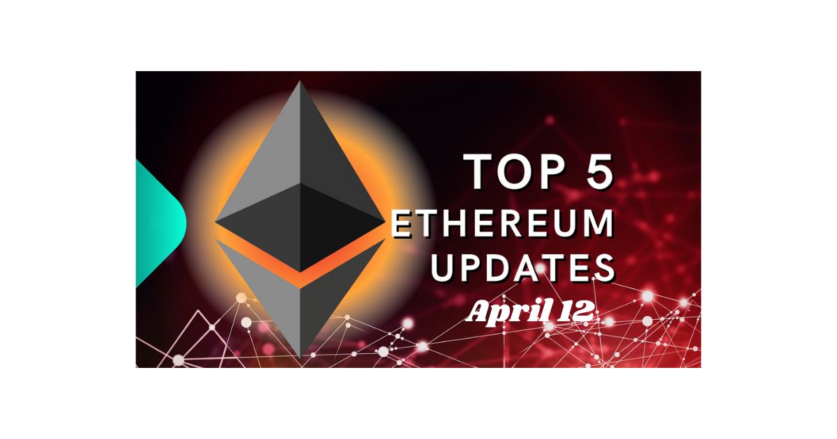 Top 5 Ethereum (ETH) Updates: 4/12